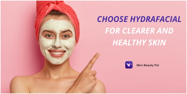 Why you must choose HydraFacial for clearer and healthy skin?