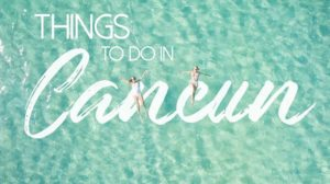 7 Amazing Things To Do In Cancun In 2021